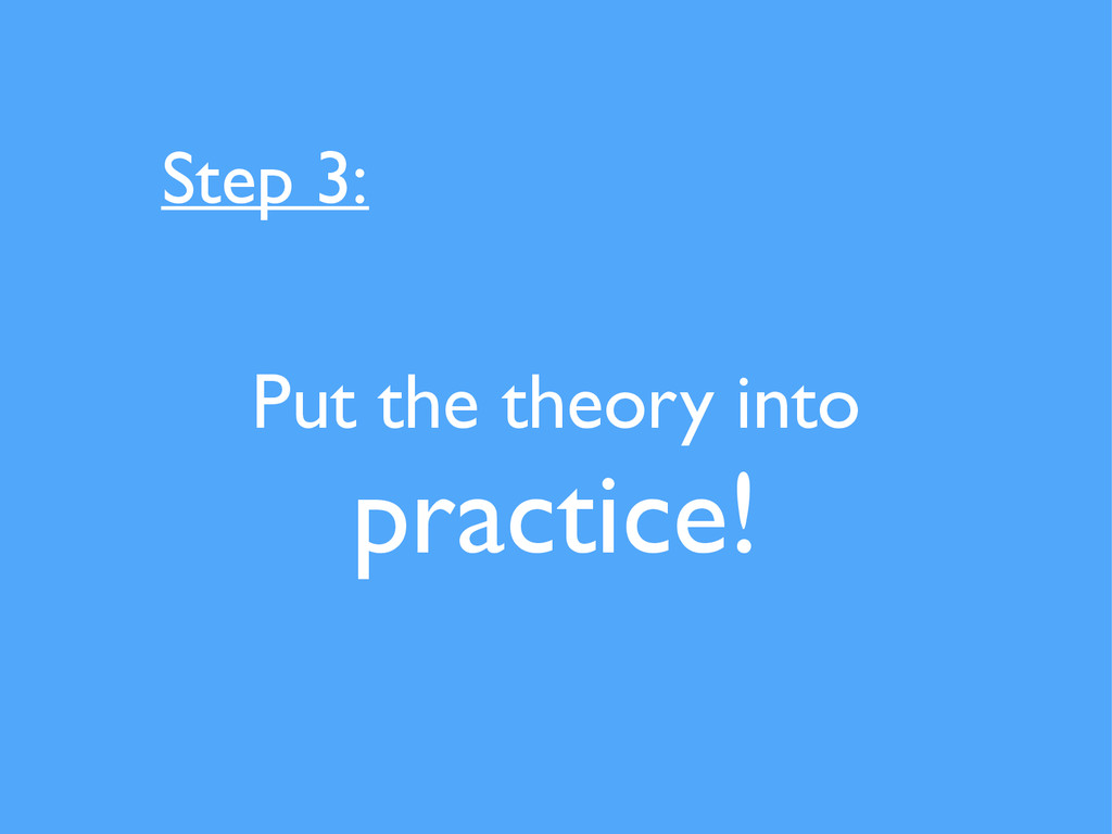 Put the theory into practice! Step 3: