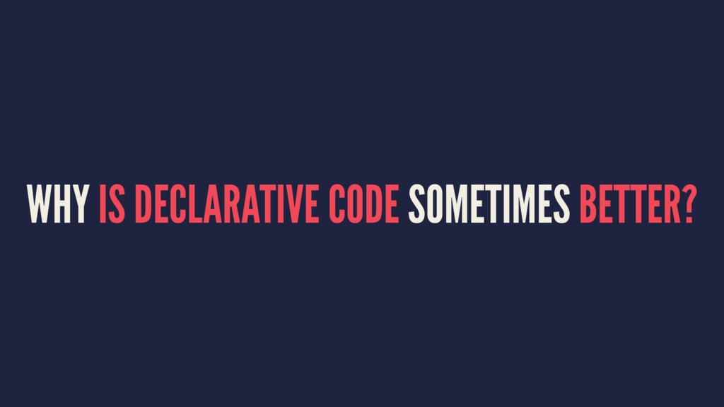 WHY IS DECLARATIVE CODE SOMETIMES BETTER?