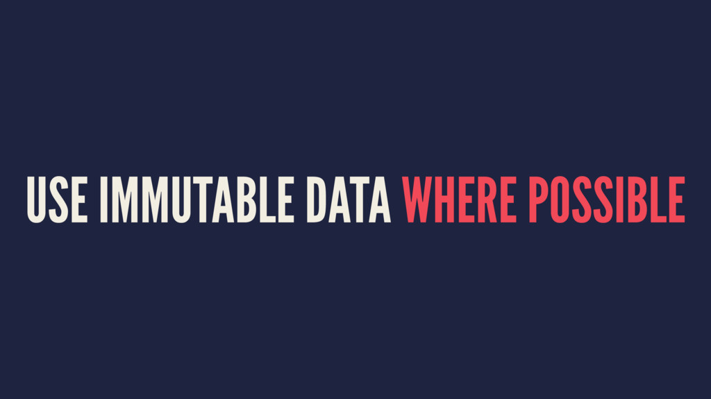 USE IMMUTABLE DATA WHERE POSSIBLE