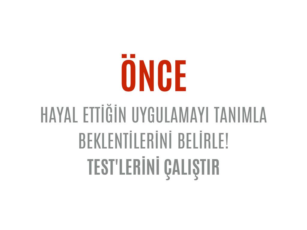 ÖNCE HAYAL ETTİĞİN UYGULAMAYI TANIMLA BEKLENTİL...