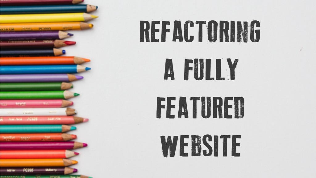REFACTORING A FULLY FEATURED WEBSITE