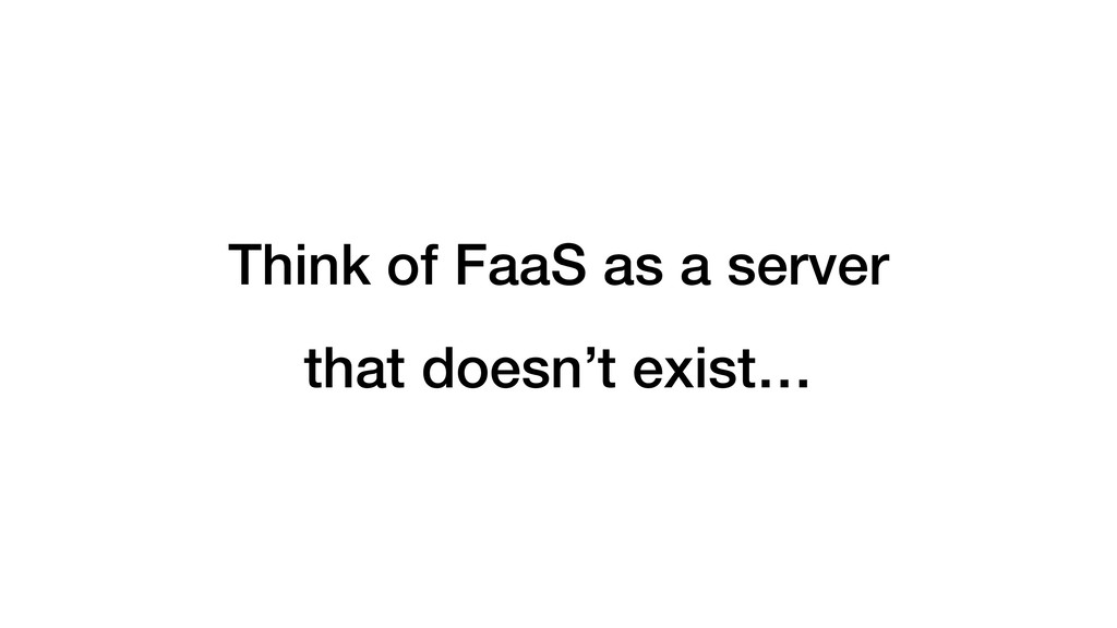 Think of FaaS as a server that doesn't exist…