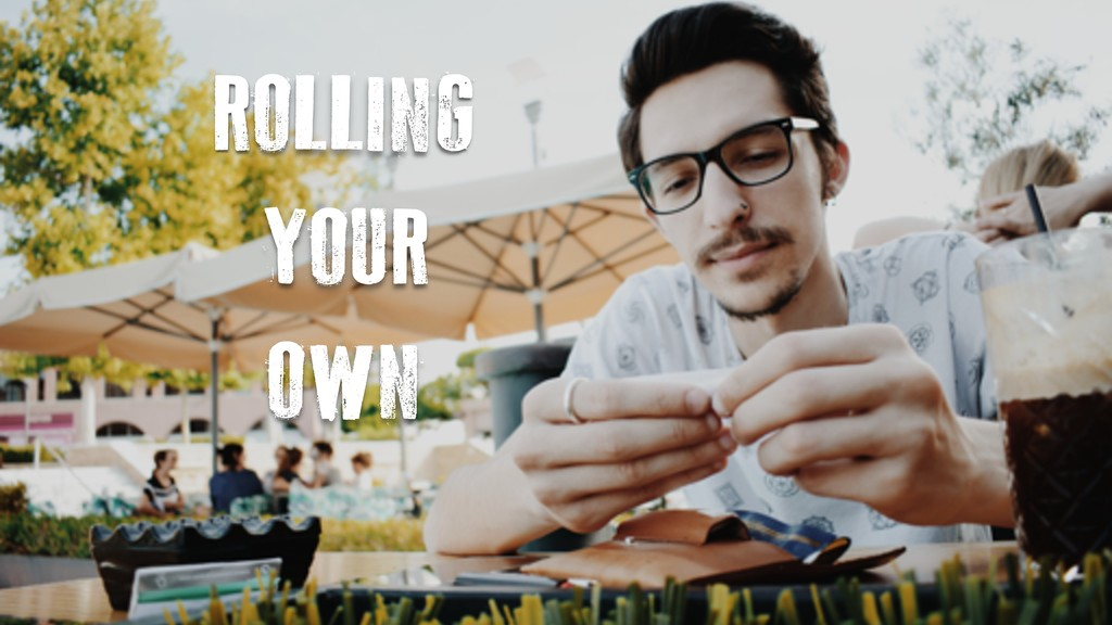 ROLLING YOUR OWN
