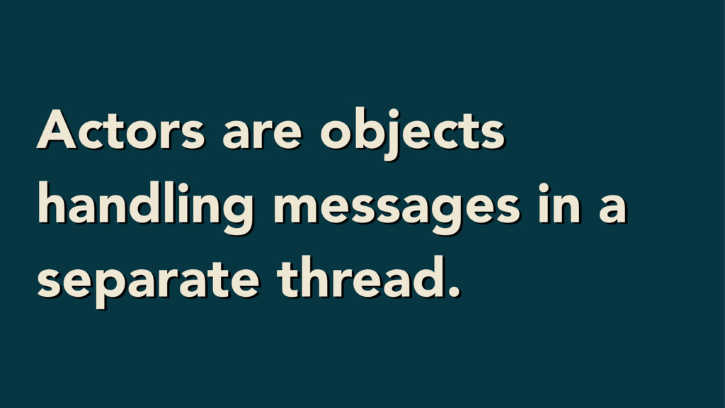 Actors are objects handling messages in a separ...