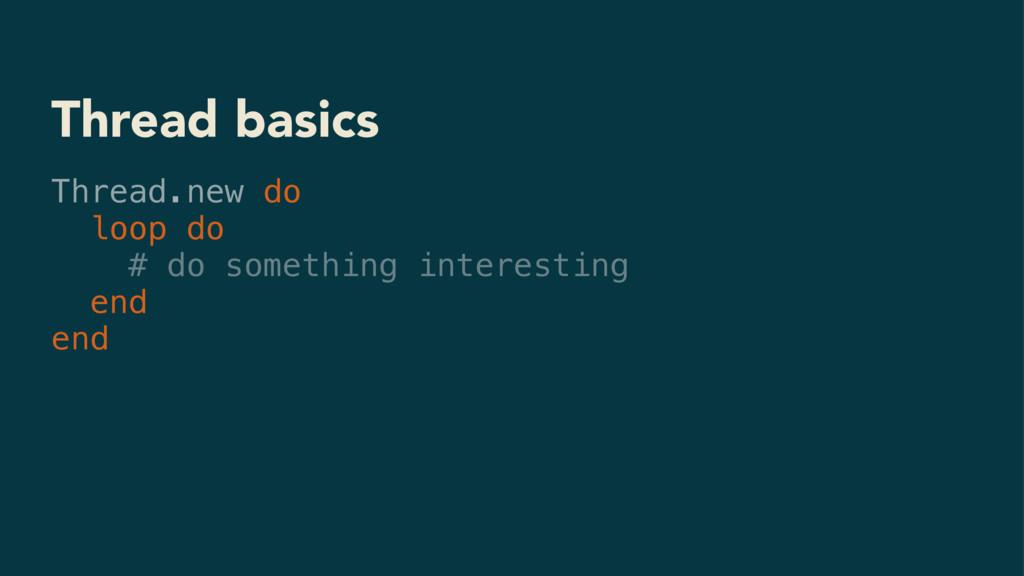 Thread basics Thread.new do loop do # do someth...