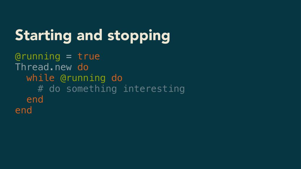 Starting and stopping @running = true Thread.ne...