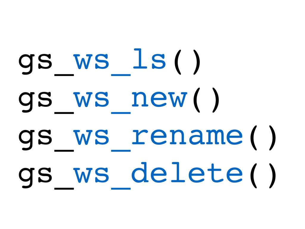 gs_ws_ls() gs_ws_new() gs_ws_rename() gs_ws_del...