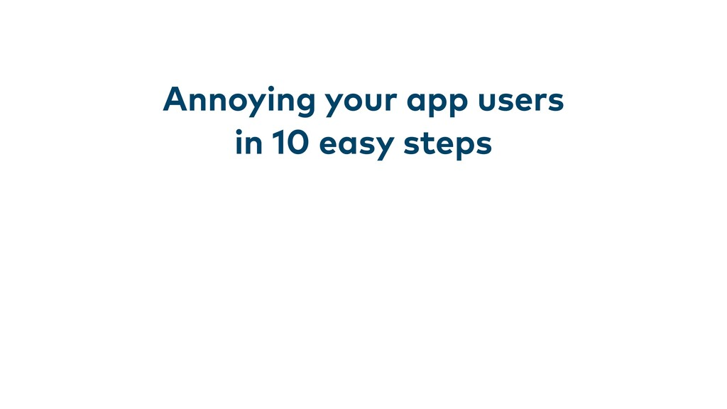 Annoying your app users in 10 easy steps