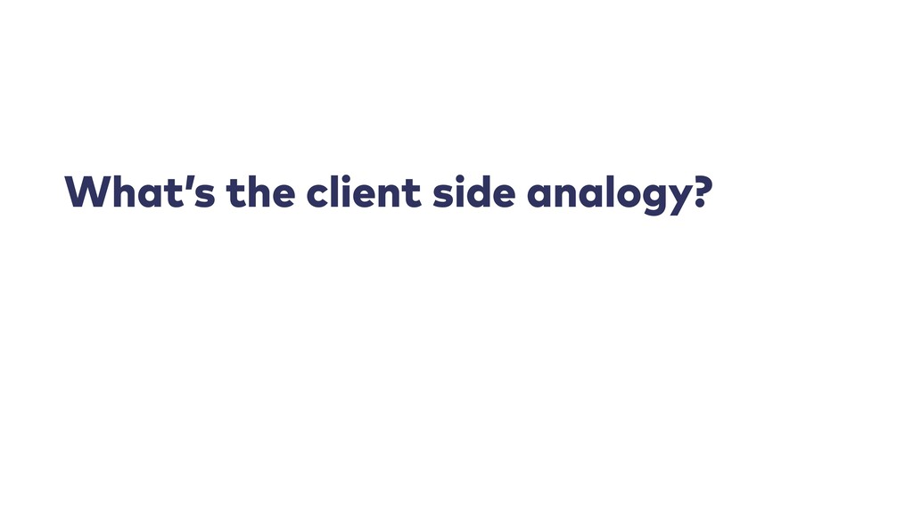 What's the client side analogy?