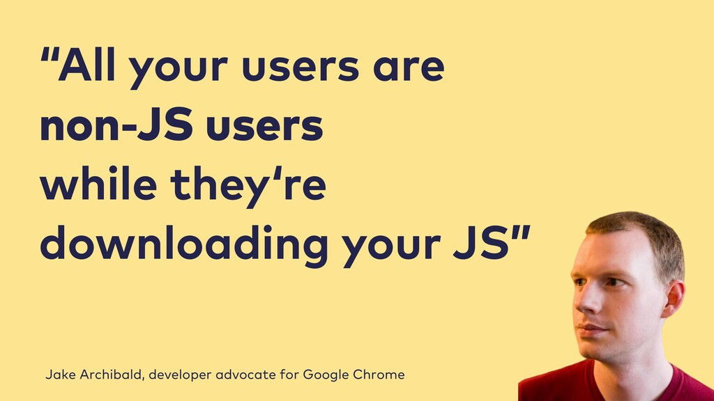"""All your users are non-JS users while they're ..."