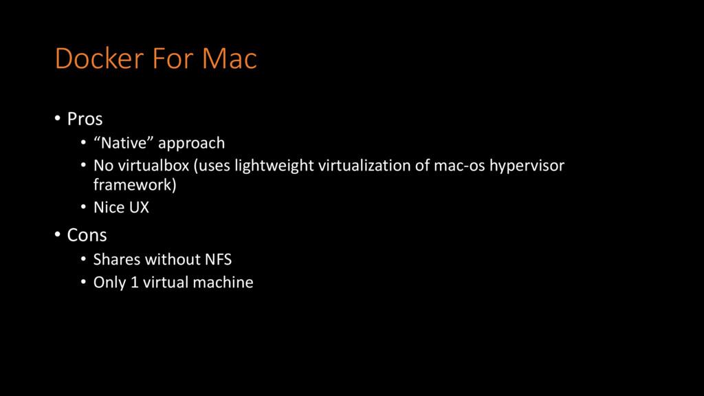 "Docker For Mac • Pros • ""Native"" approach • No ..."
