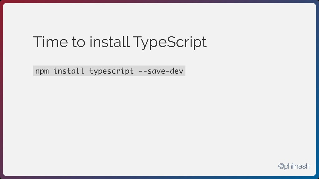 Time to install TypeScript npm install typescri...