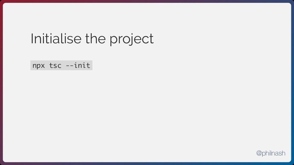 Initialise the project npx tsc --init @philnash