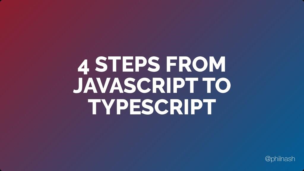 4 STEPS FROM JAVASCRIPT TO TYPESCRIPT @philnash