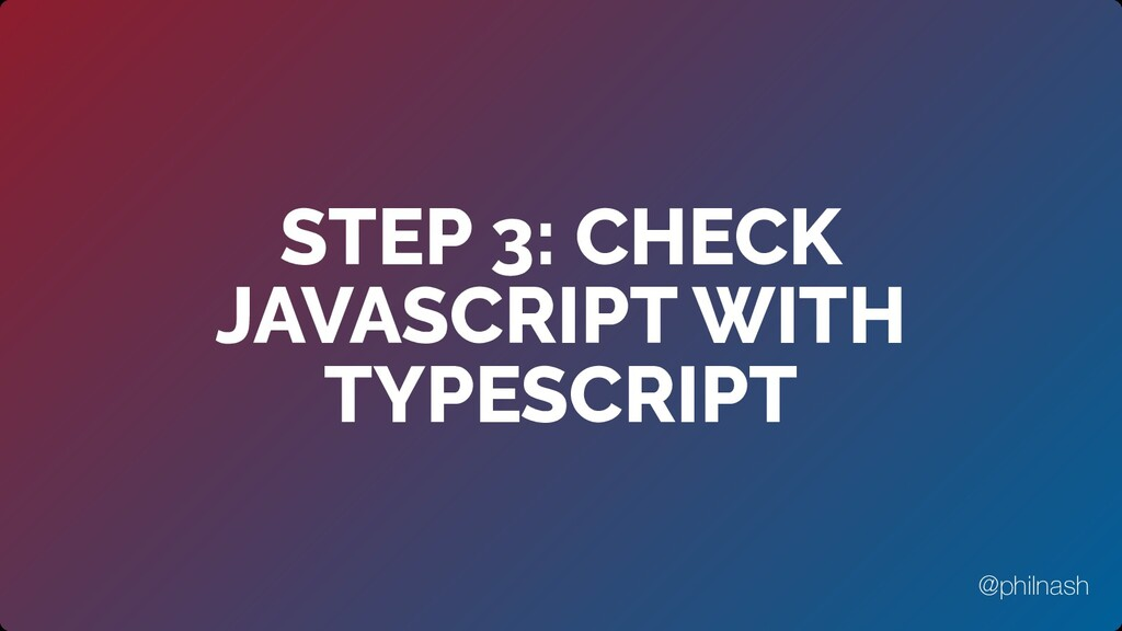 STEP 3: CHECK JAVASCRIPT WITH TYPESCRIPT @philn...
