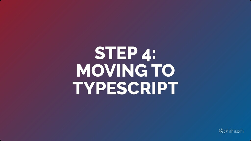 STEP 4:  MOVING TO TYPESCRIPT @philnash
