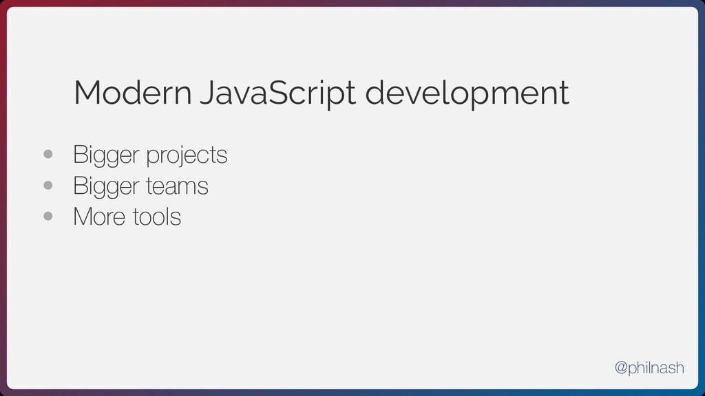 Modern JavaScript development • Bigger project...