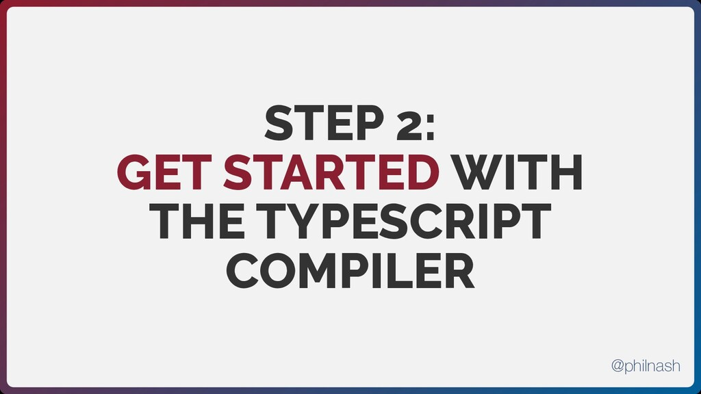 STEP 2:  GET STARTED WITH THE TYPESCRIPT COMPIL...