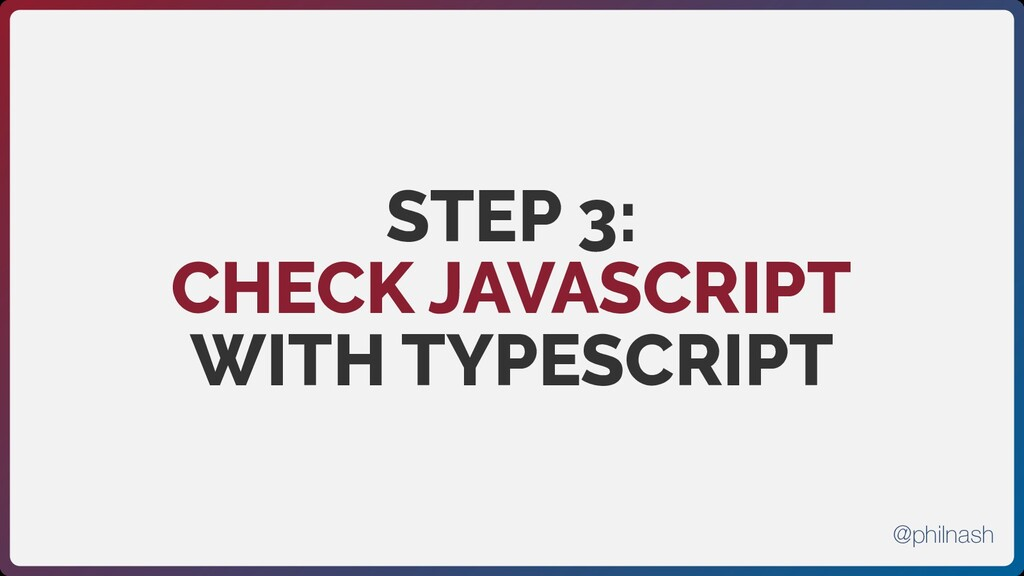 STEP 3:  CHECK JAVASCRIPT WITH TYPESCRIPT @phil...