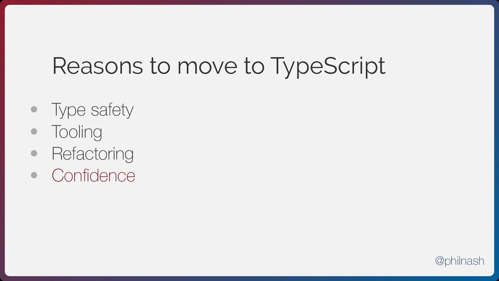 Reasons to move to TypeScript • Type safety • ...