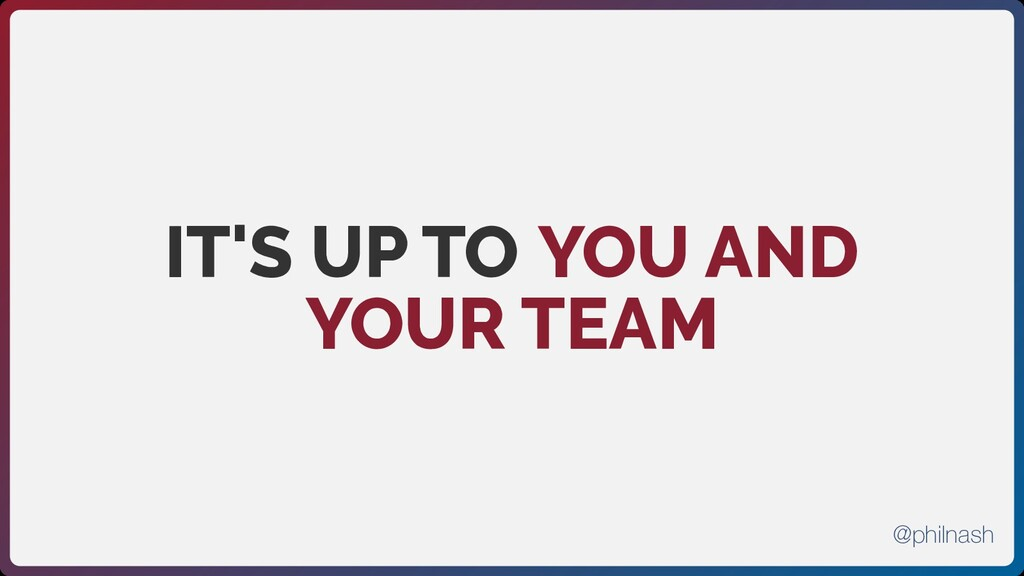 IT'S UP TO YOU AND YOUR TEAM @philnash