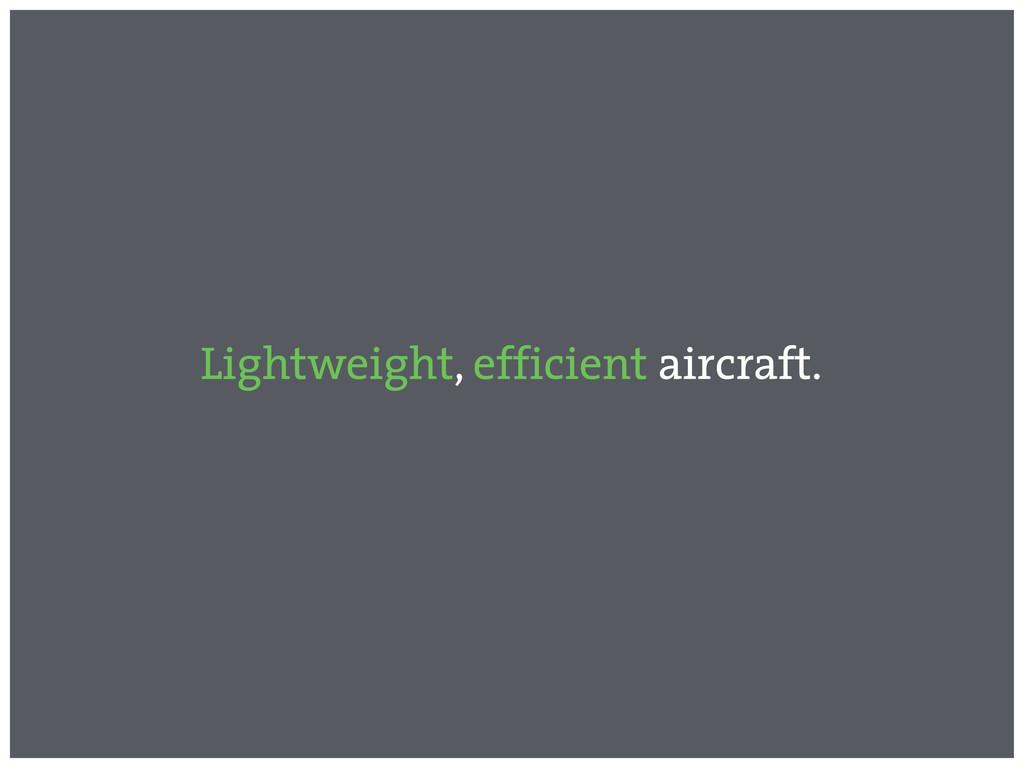 Lightweight, efficient aircraft.