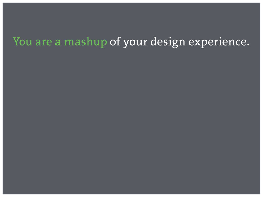 You are a mashup of your design experience.