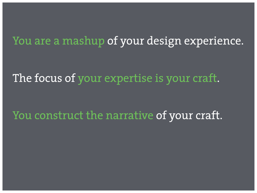 You are a mashup of your design experience. The...
