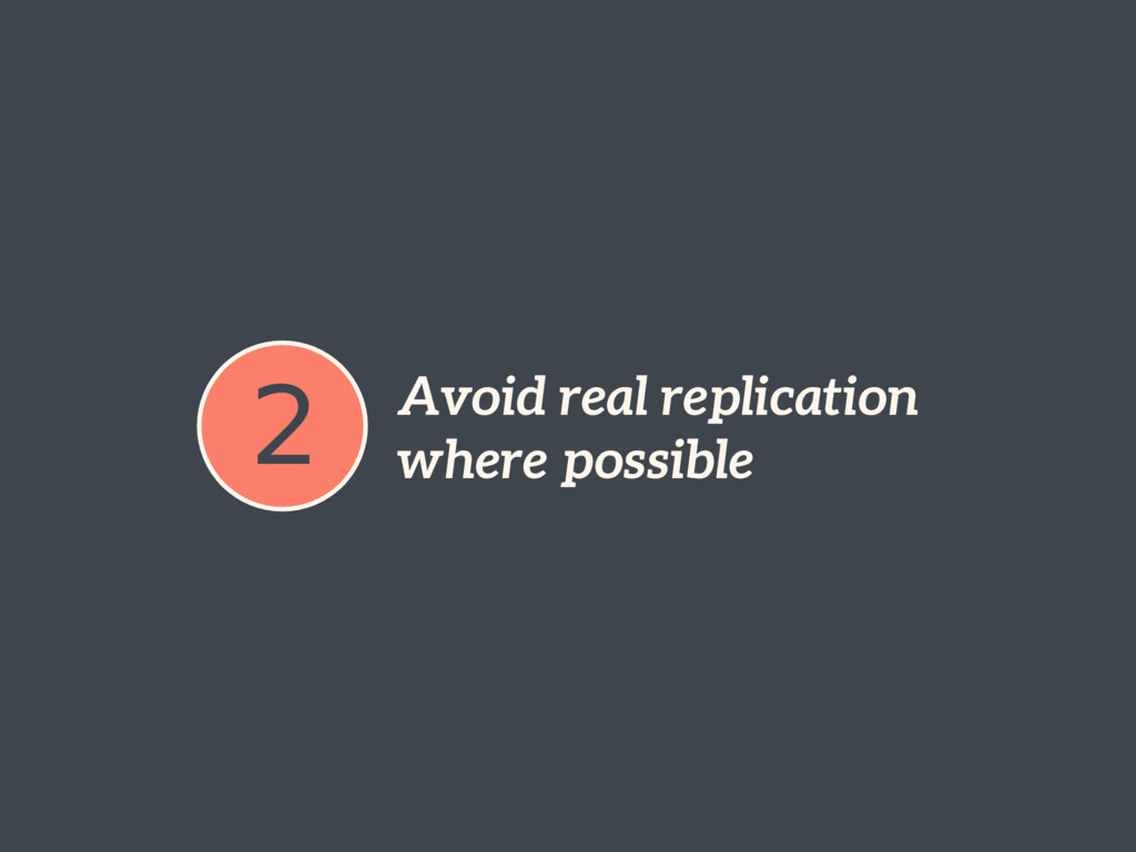 2 Avoid real replication where possible