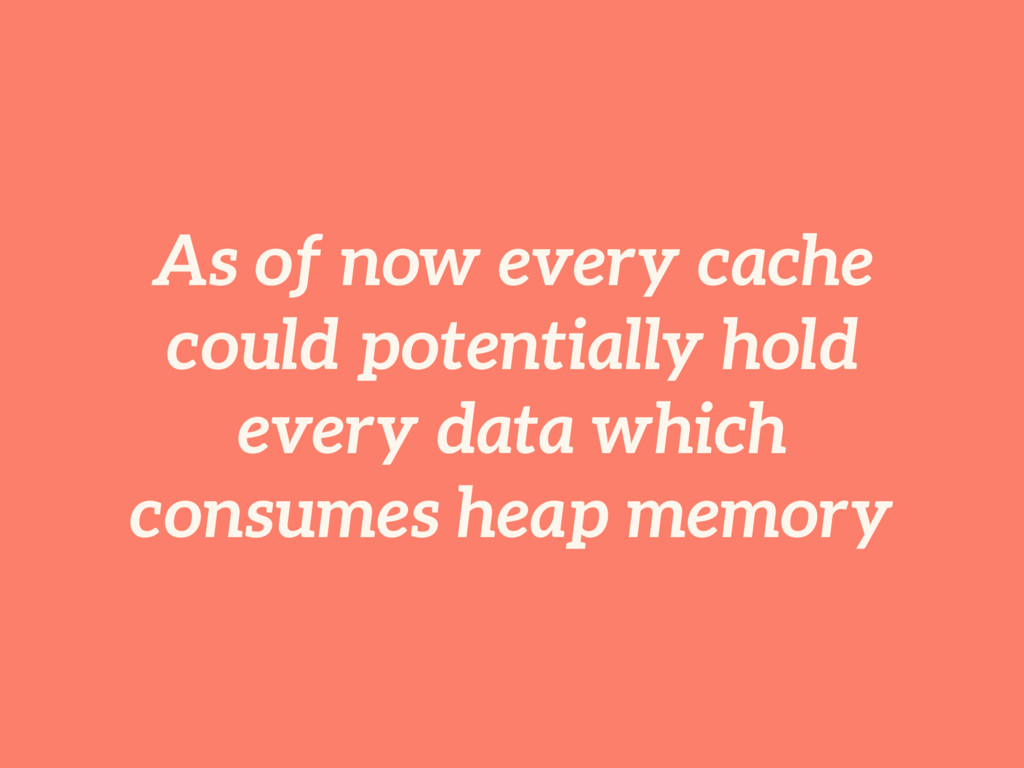As of now every cache could potentially hold ev...