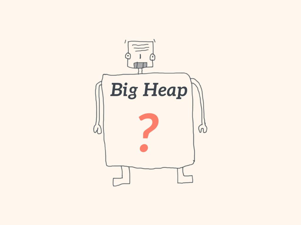 Big Heap ?