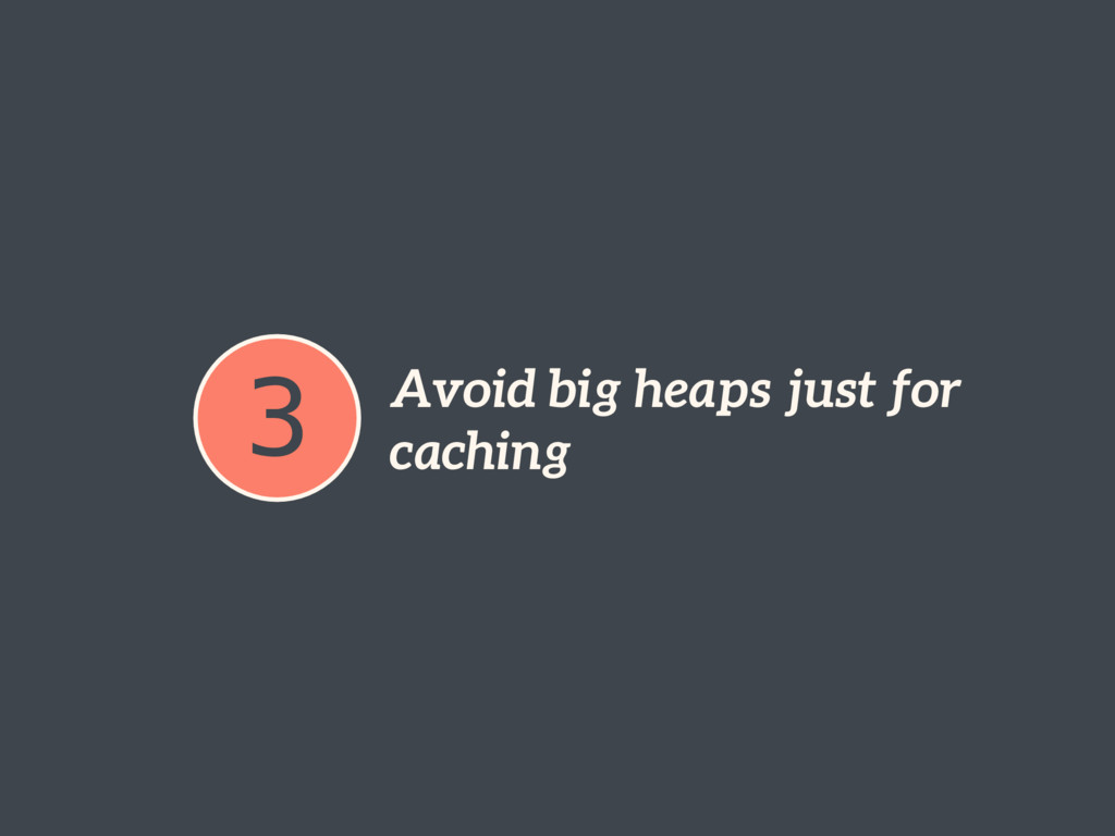 3 Avoid big heaps just for caching
