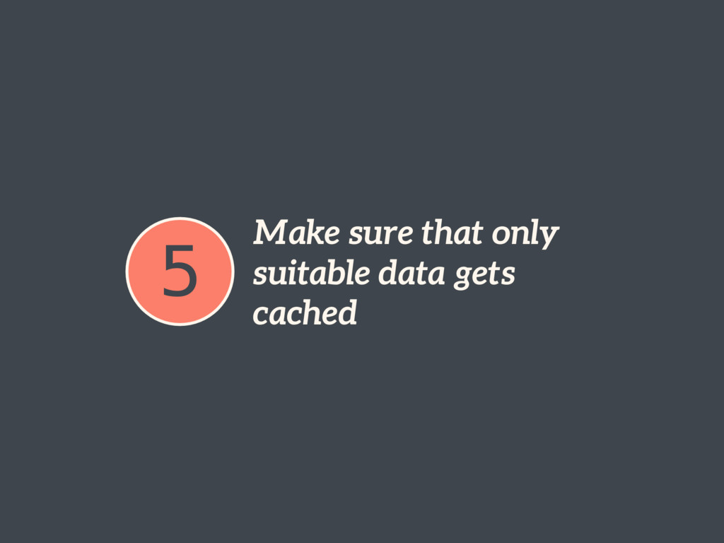 5 Make sure that only suitable data gets cached