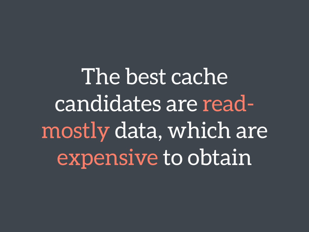 The best cache candidates are read- mostly data...