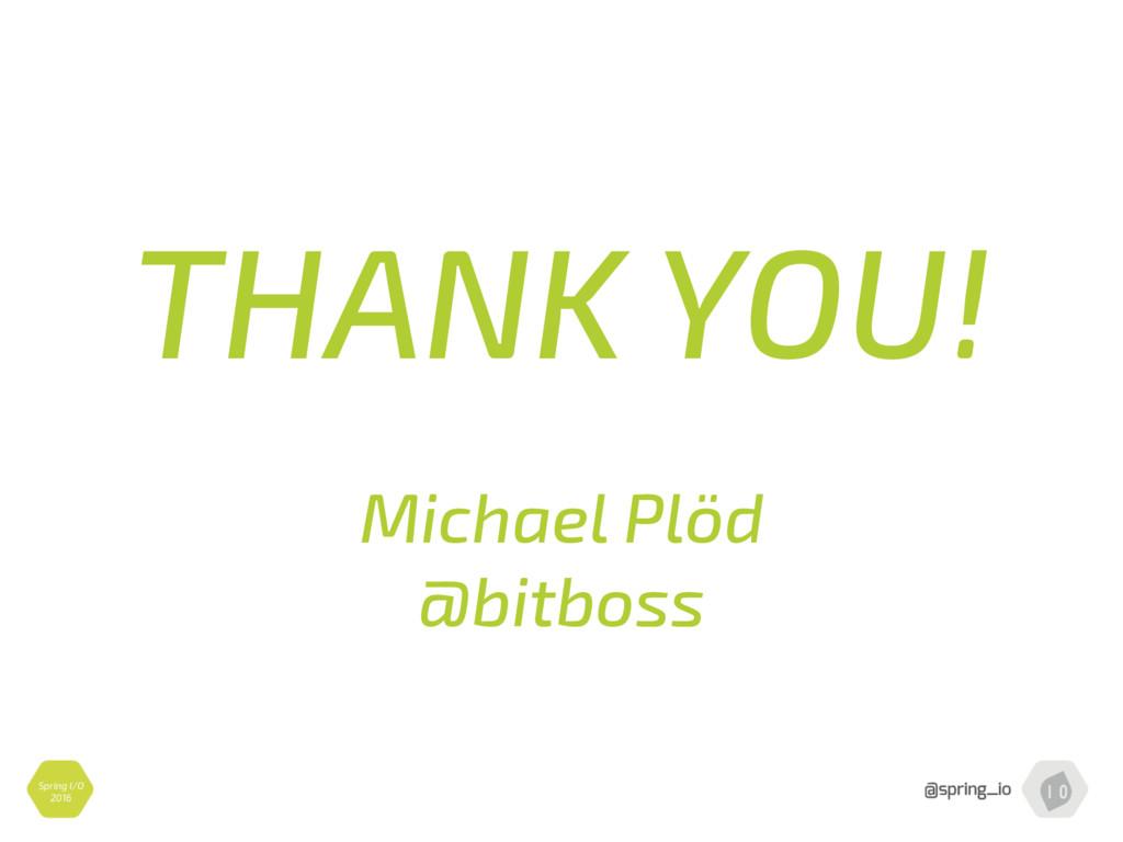 Spring I/O 2016 THANK YOU!  Michael Plöd @bit...