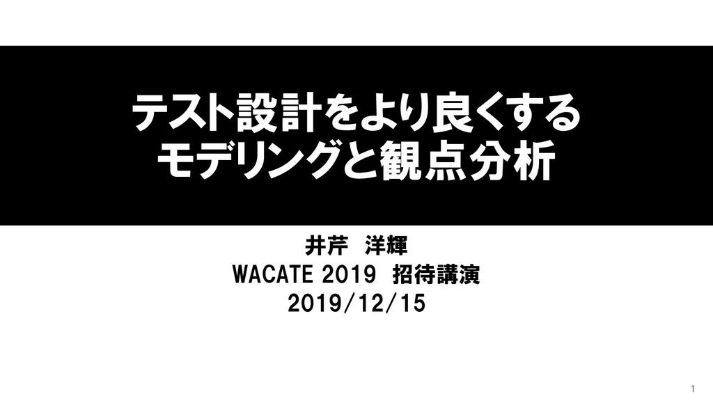 テスト設計をより良くする モデリングと観点分析 井芹 洋輝 WACATE 2019 招待講演 ...