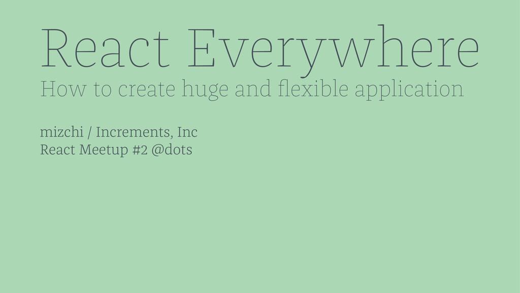 React Everywhere How to create huge and flexible...