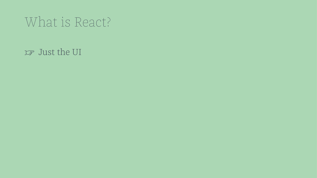What is React? ☞ Just the UI