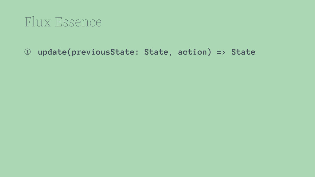 Flux Essence ➀ update(previousState: State, act...