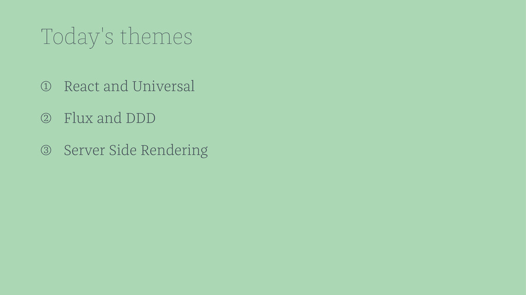 Today's themes ➀ React and Universal ➁ Flux and...