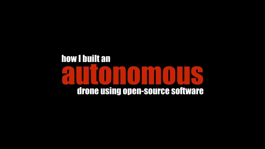 how I built an autonomous drone using open-sour...