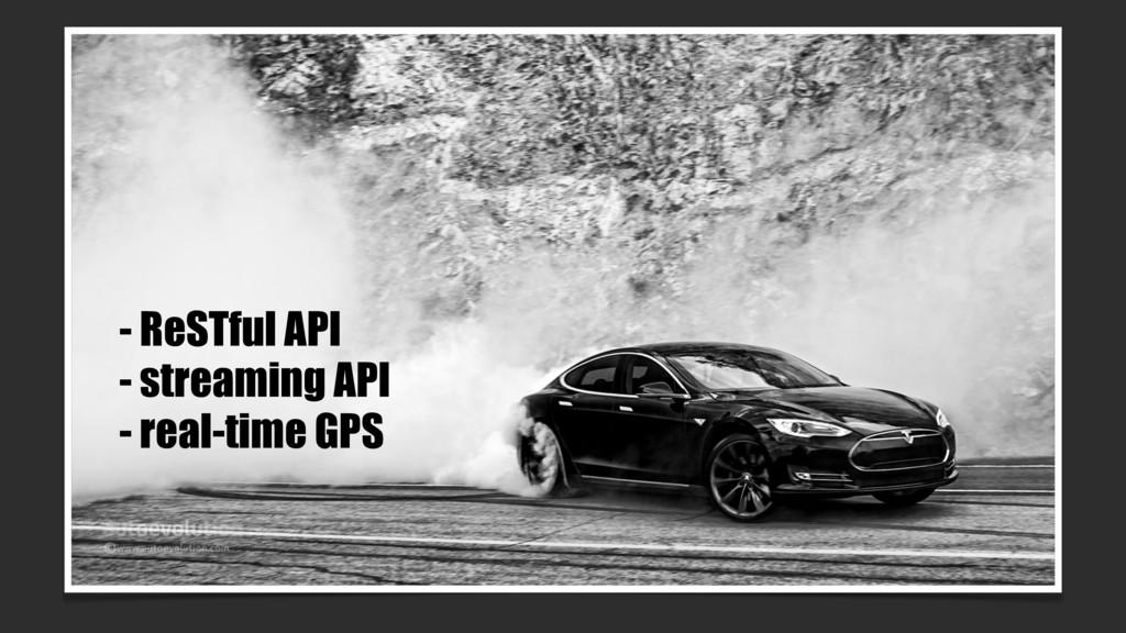 - ReSTful API - streaming API - real-time GPS