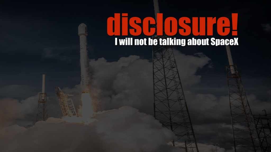 disclosure! I will not be talking about SpaceX
