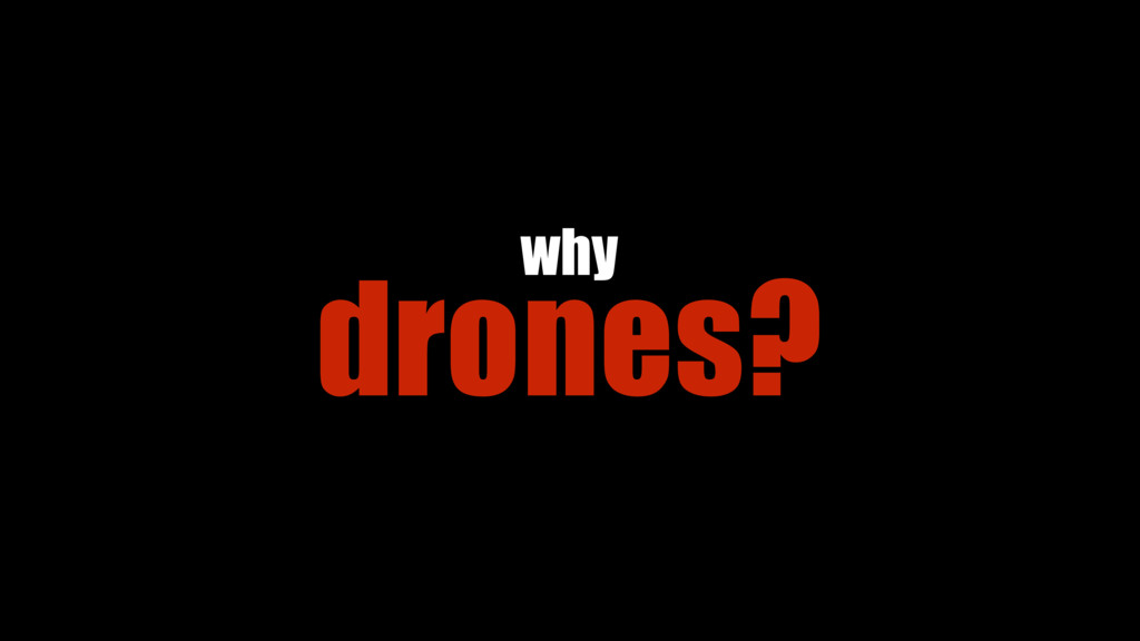 drones? why