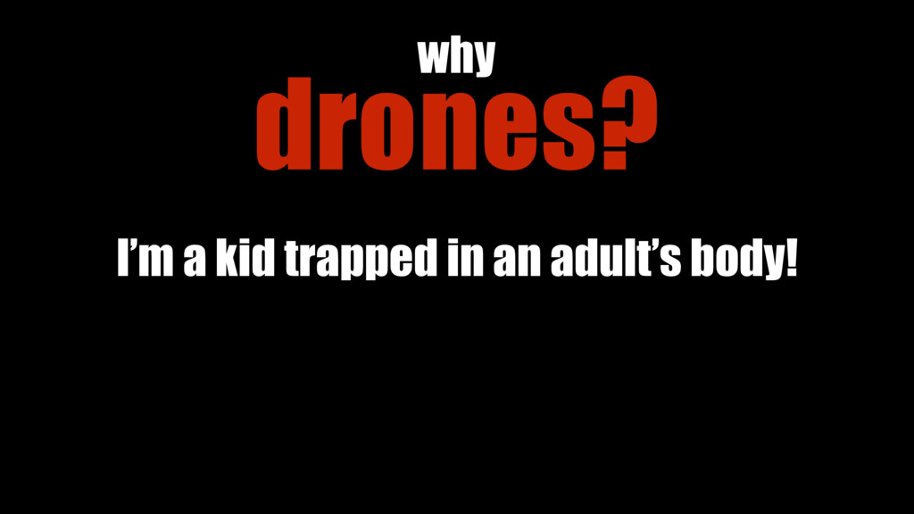 drones? why I'm a kid trapped in an adult's bod...