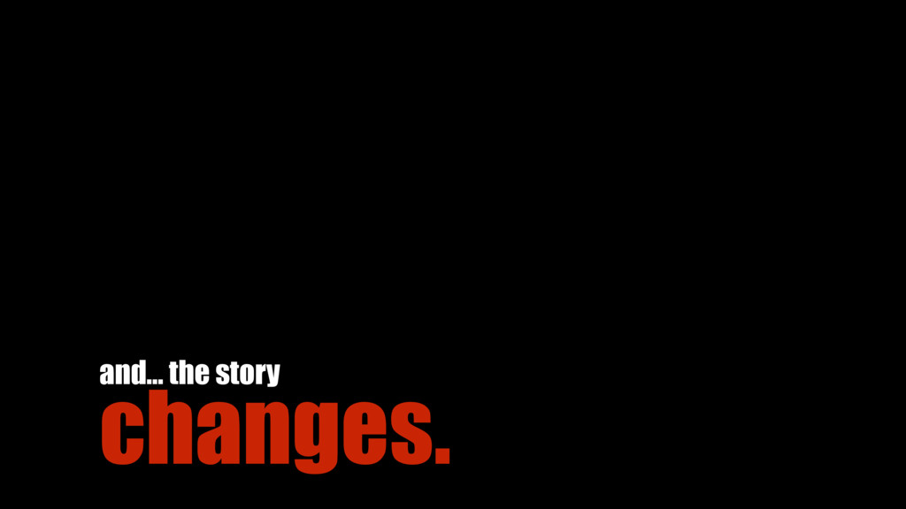 changes. and… the story
