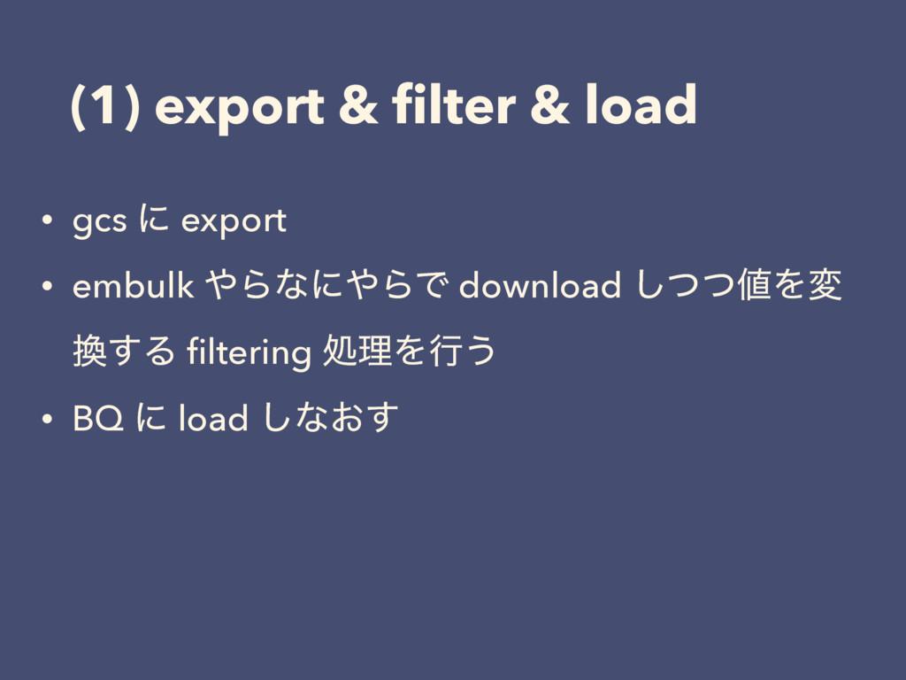(1) export & filter & load • gcs ʹ export • embu...