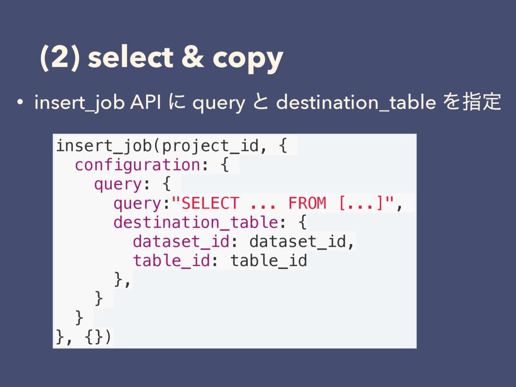 (2) select & copy • insert_job API ʹ query ͱ de...