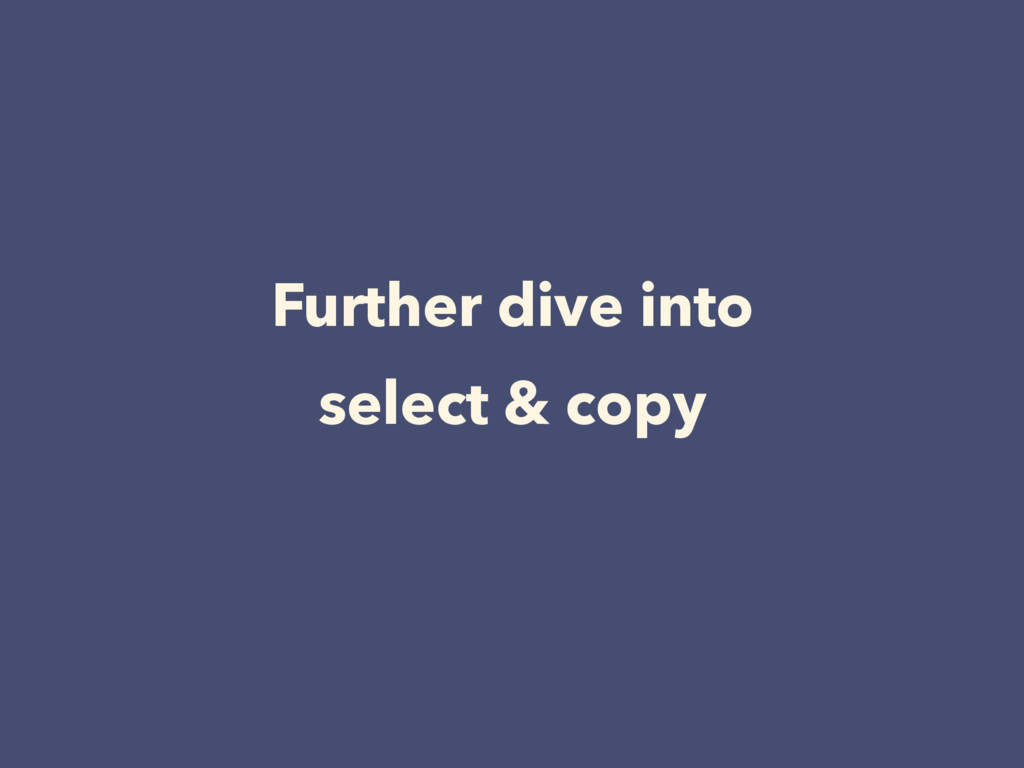 Further dive into select & copy