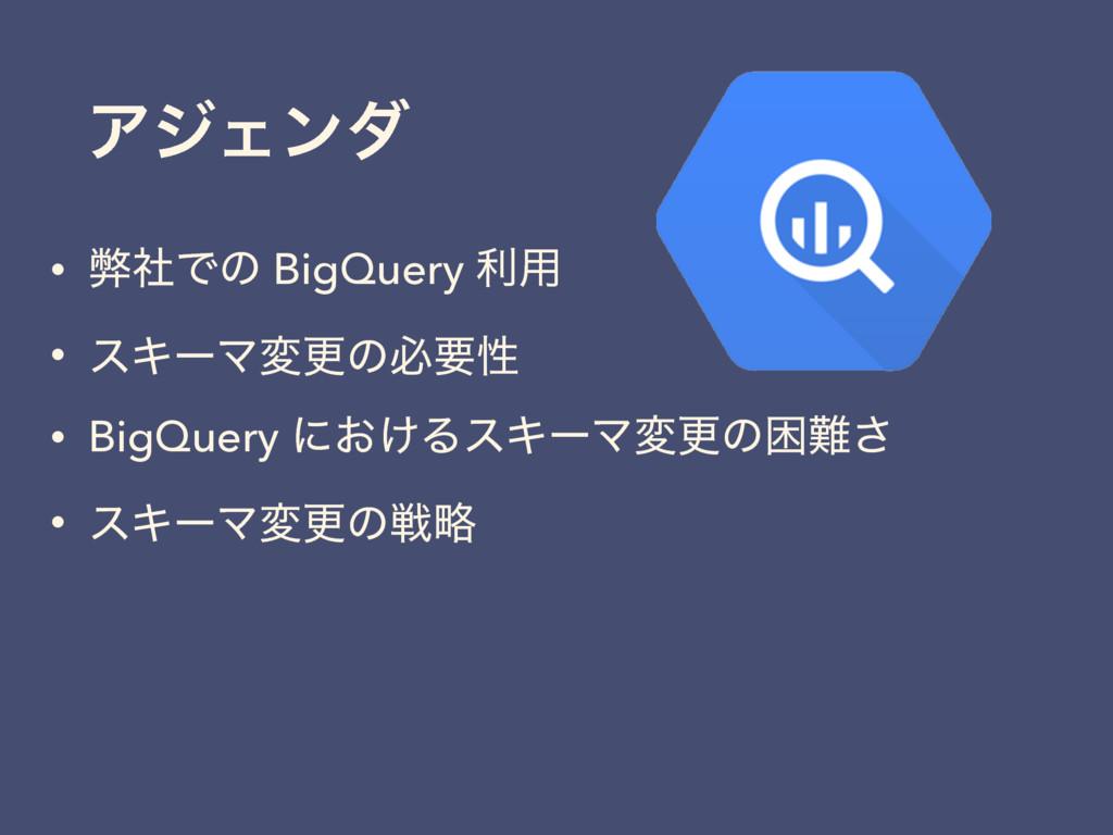 ΞδΣϯμ • ฐࣾͰͷ BigQuery ར༻ • εΩʔϚมߋͷඞཁੑ • BigQuer...